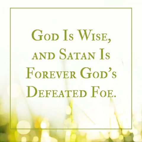GOD IS WISE, AND SATAN IS FOREVER GOD'S DEFEATED FOE.