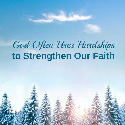 God Often Uses Hardships to Strengthen Our Faith.