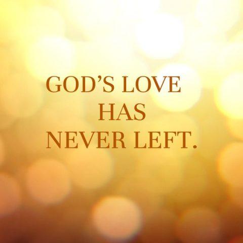 GOD'S LOVE HAS NEVER LEFT.