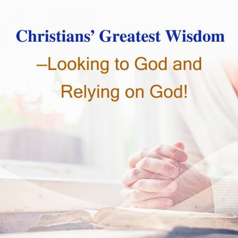Christians' Greatest Wisdom-Looking to God and Relying on God!